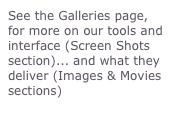 See the Galleries page, for more on our tools and interface (Screen Shots section)... and what they deliver (Images & Movies sections)